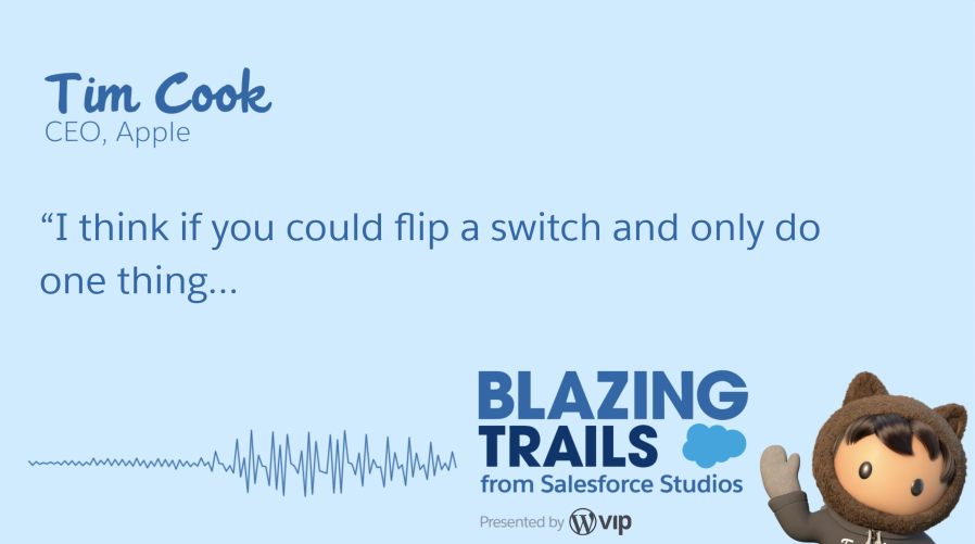 "Quote from Tim Cook's Blazing Trails episode. He says, ""I think if you could flip a switch and only do one thing..."""